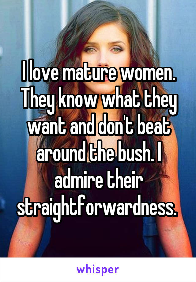 I love mature women. They know what they want and don't beat around the bush. I admire their straightforwardness.