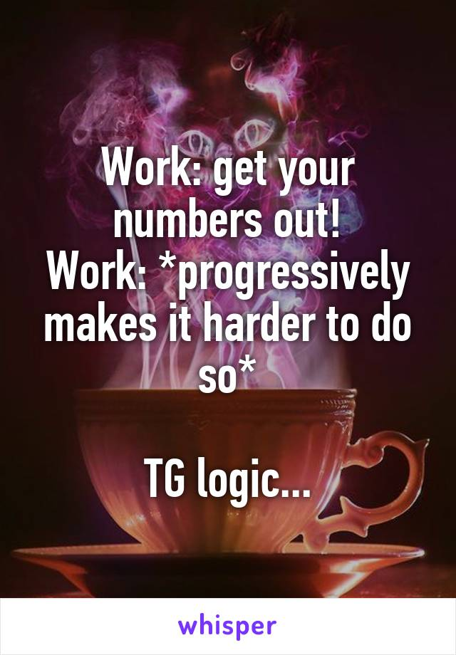 Work: get your numbers out! Work: *progressively makes it harder to do so*  TG logic...