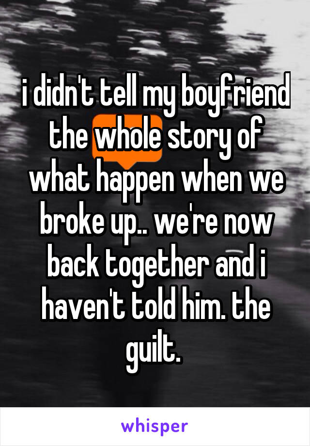 i didn't tell my boyfriend the whole story of what happen when we broke up.. we're now back together and i haven't told him. the guilt.