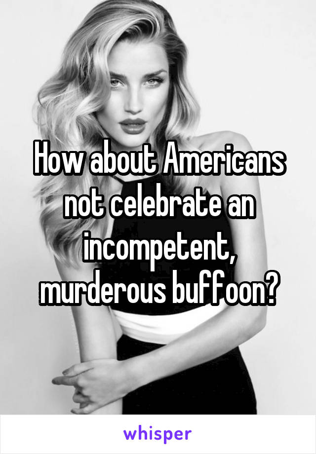 How about Americans not celebrate an incompetent, murderous buffoon?