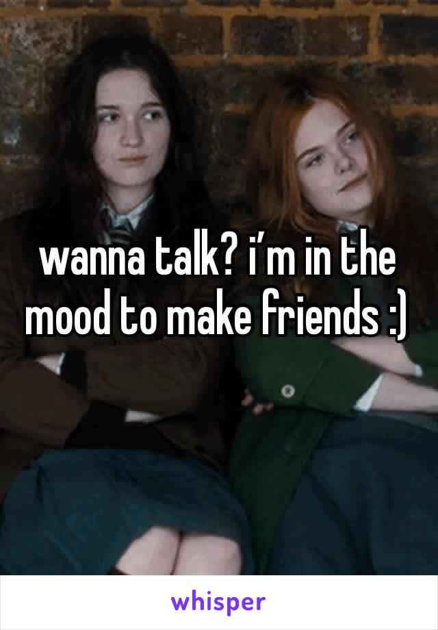 wanna talk? i'm in the mood to make friends :)