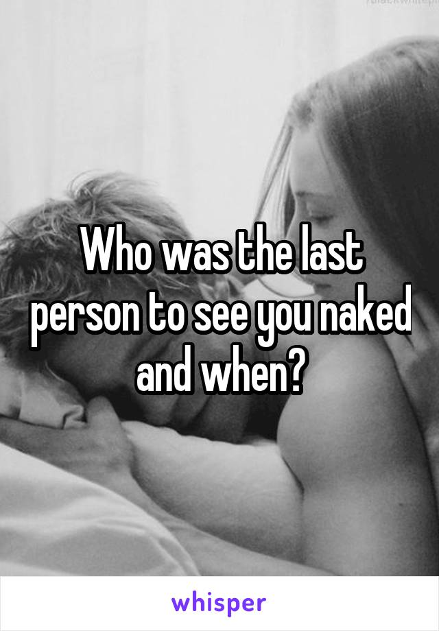 Who was the last person to see you naked and when?