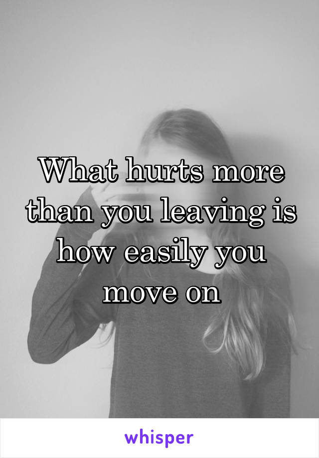 What hurts more than you leaving is how easily you move on