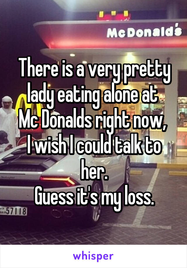 There is a very pretty lady eating alone at  Mc Donalds right now,  I wish I could talk to her. Guess it's my loss.