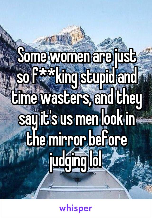 Some women are just so f**king stupid and time wasters, and they say it's us men look in the mirror before judging lol