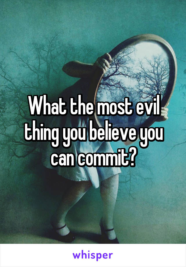 What the most evil thing you believe you can commit?
