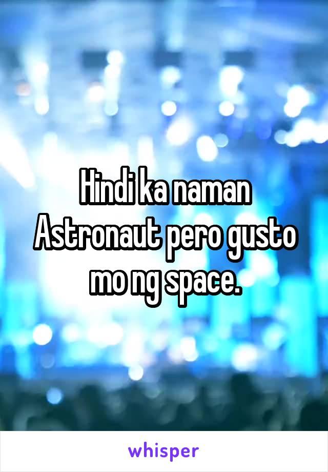 Hindi ka naman Astronaut pero gusto mo ng space.