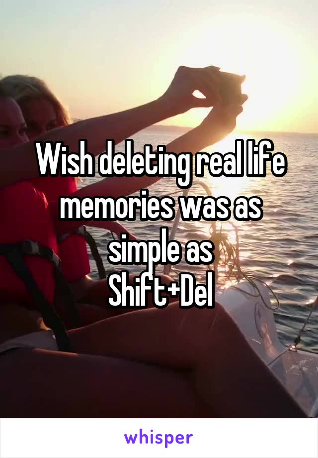 Wish deleting real life memories was as simple as Shift+Del
