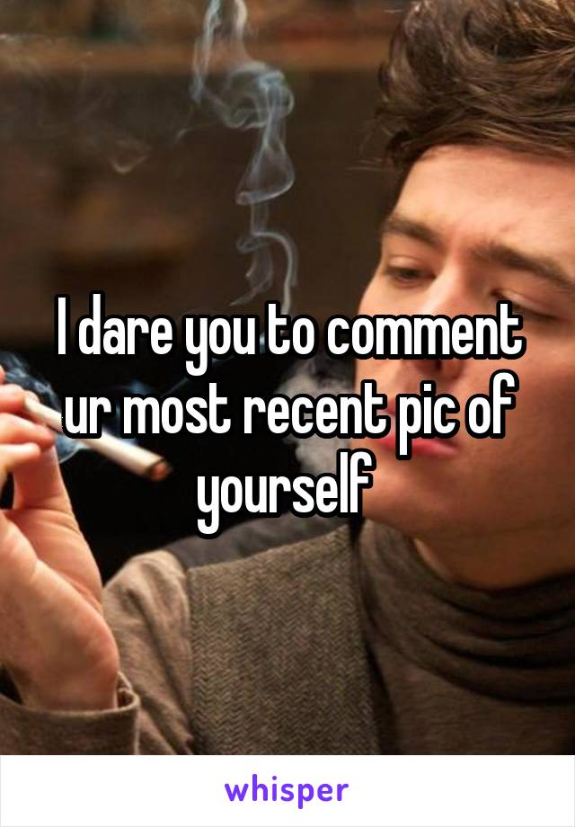 I dare you to comment ur most recent pic of yourself