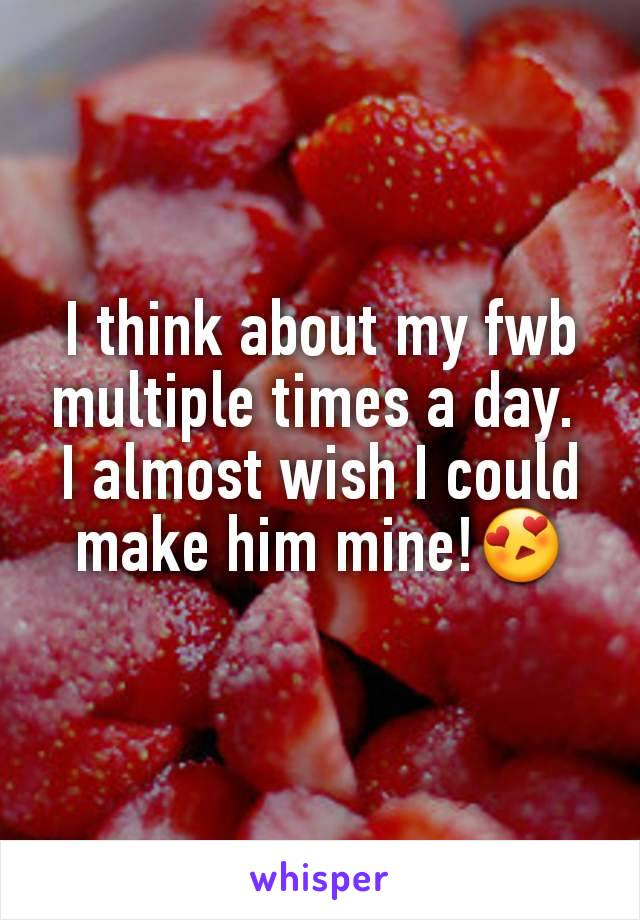 I think about my fwb multiple times a day.  I almost wish I could make him mine!😍