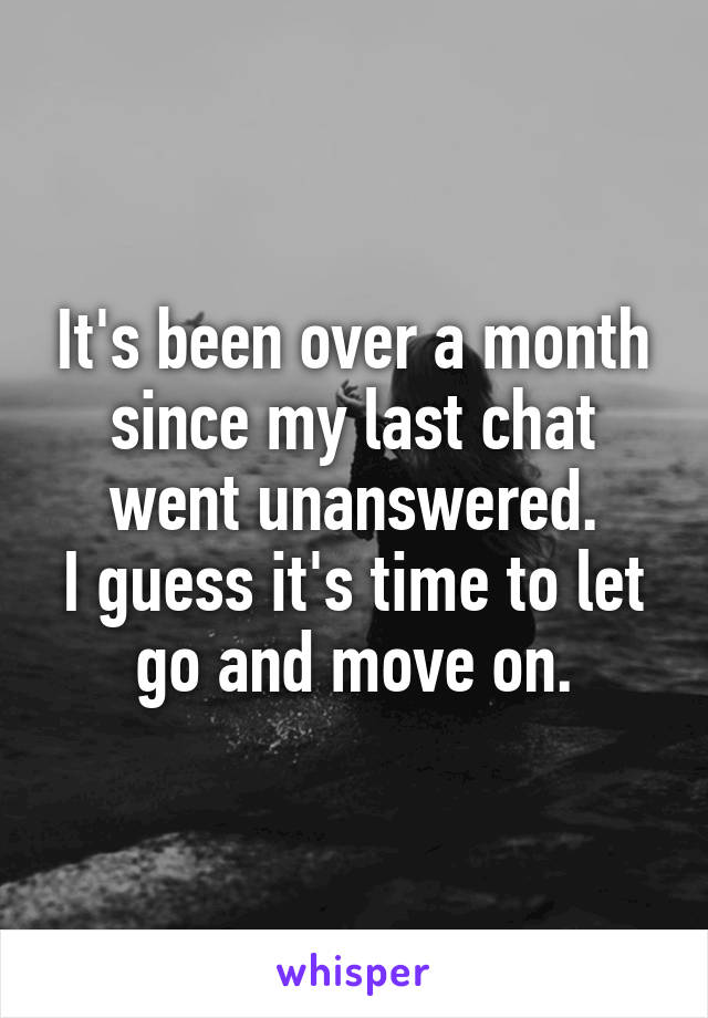 It's been over a month since my last chat went unanswered. I guess it's time to let go and move on.