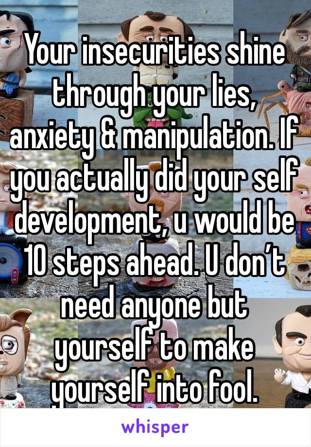 Your insecurities shine through your lies, anxiety & manipulation. If you actually did your self development, u would be 10 steps ahead. U don't need anyone but yourself to make yourself into fool.