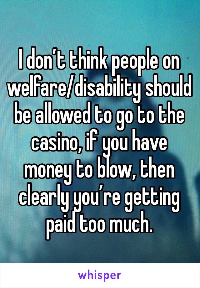 I don't think people on welfare/disability should be allowed to go to the casino, if you have money to blow, then clearly you're getting paid too much.