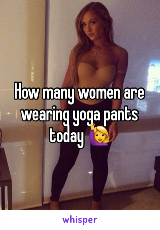 How many women are wearing yoga pants today 🙋