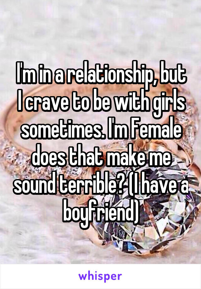 I'm in a relationship, but I crave to be with girls sometimes. I'm Female does that make me sound terrible? (I have a boyfriend)