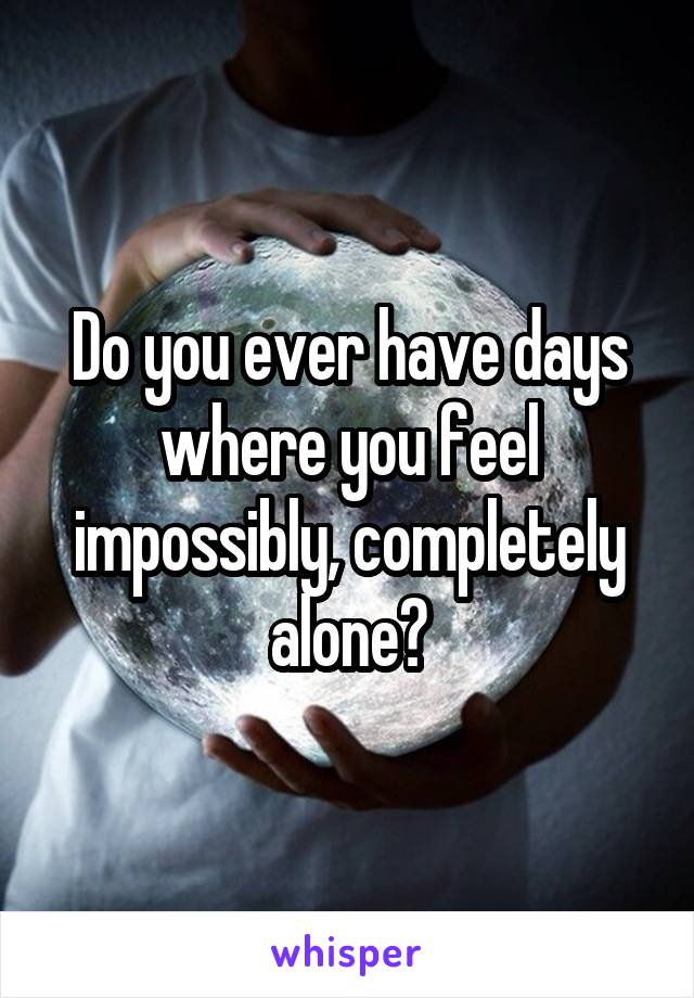 Do you ever have days where you feel impossibly, completely alone?