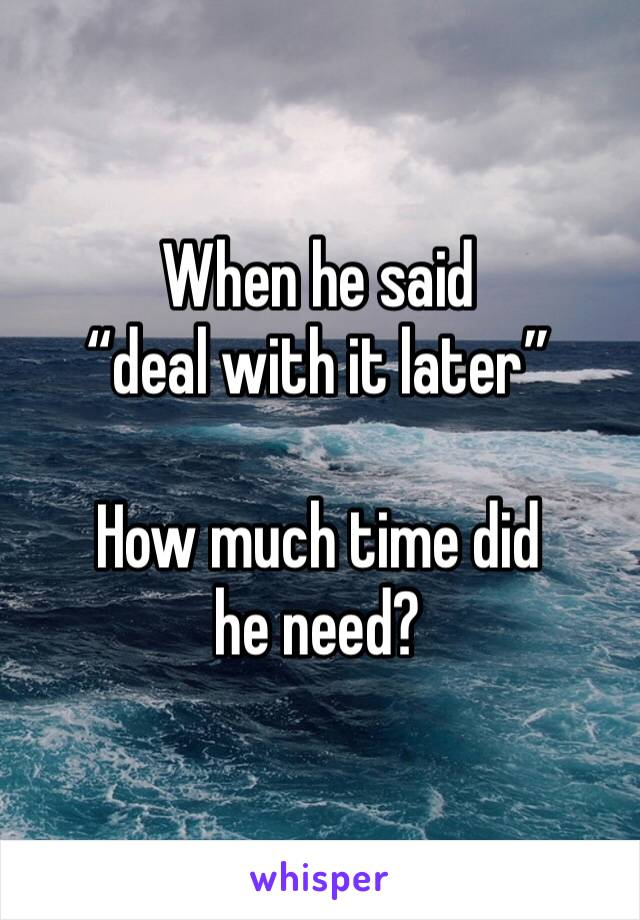 """When he said """"deal with it later""""  How much time did he need?"""