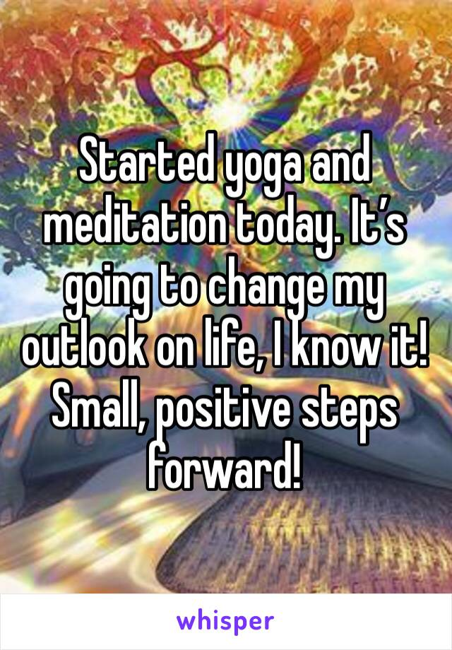 Started yoga and meditation today. It's going to change my outlook on life, I know it! Small, positive steps forward!