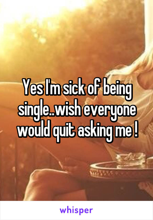 Yes I'm sick of being single..wish everyone would quit asking me !