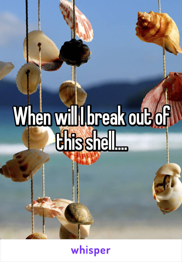 When will I break out of this shell....