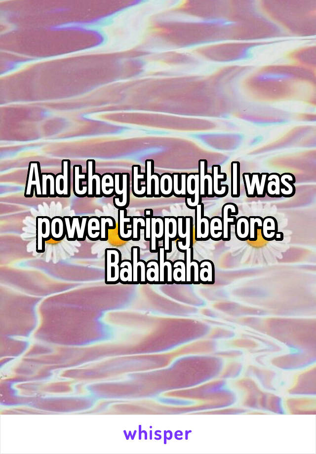And they thought I was power trippy before. Bahahaha