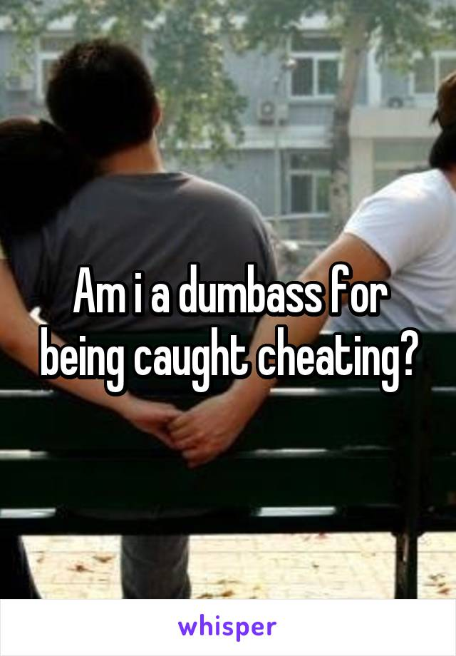 Am i a dumbass for being caught cheating?