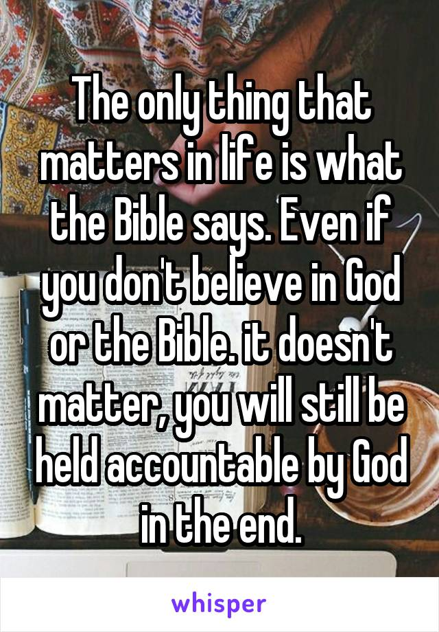 The only thing that matters in life is what the Bible says. Even if you don't believe in God or the Bible. it doesn't matter, you will still be held accountable by God in the end.