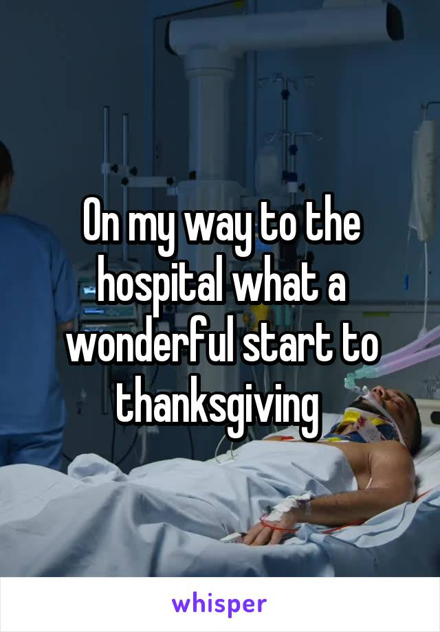 On my way to the hospital what a wonderful start to thanksgiving