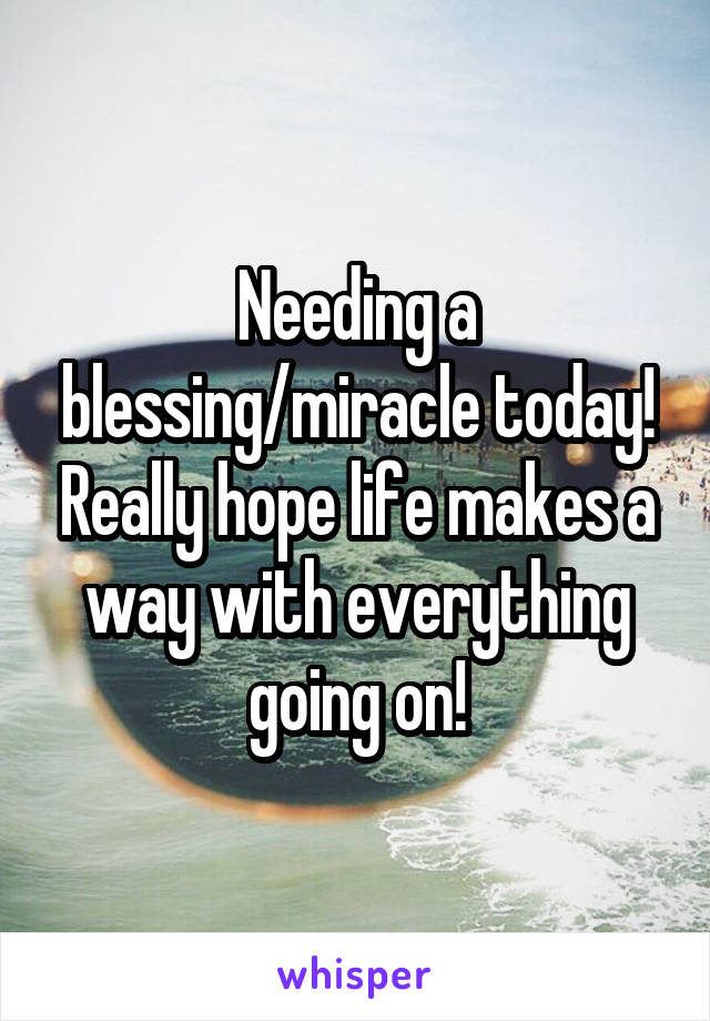 Needing a blessing/miracle today! Really hope life makes a way with everything going on!