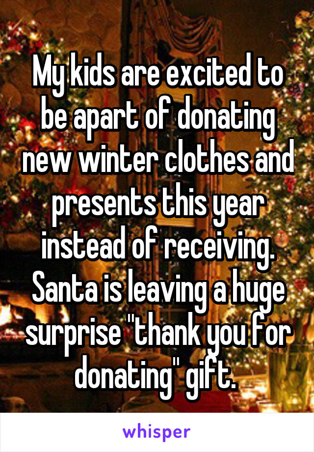 "My kids are excited to be apart of donating new winter clothes and presents this year instead of receiving. Santa is leaving a huge surprise ""thank you for donating"" gift."