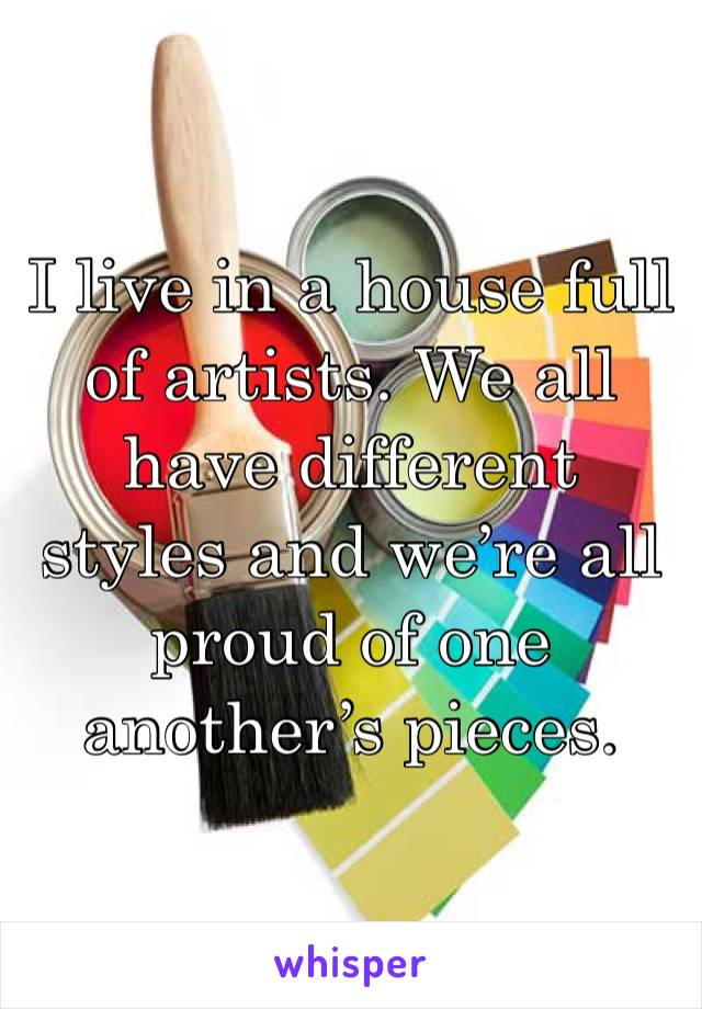 I live in a house full of artists. We all have different styles and we're all proud of one another's pieces.