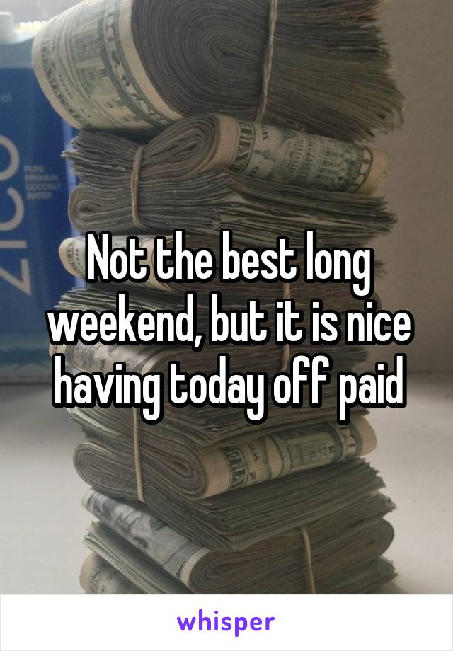 Not the best long weekend, but it is nice having today off paid