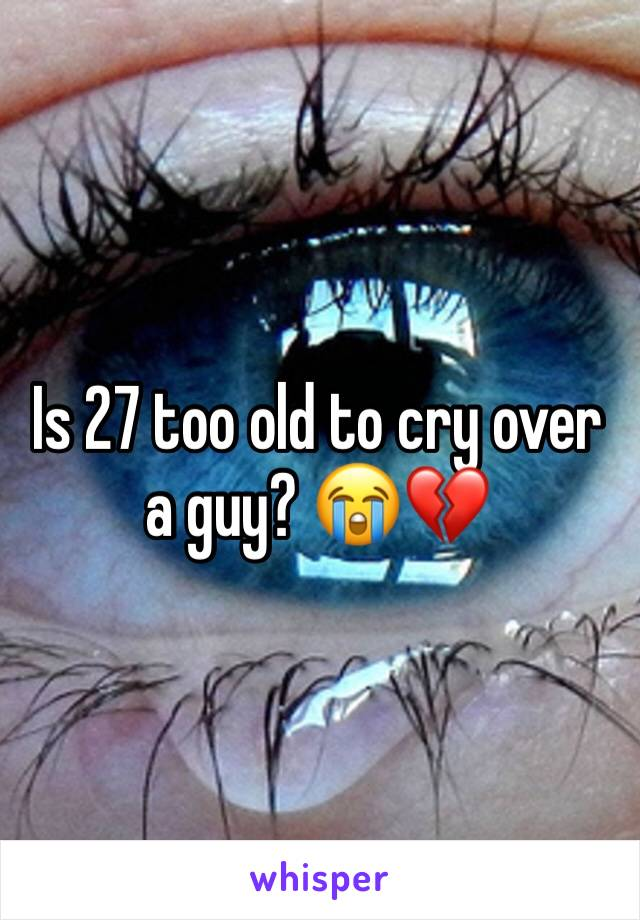 Is 27 too old to cry over a guy? 😭💔