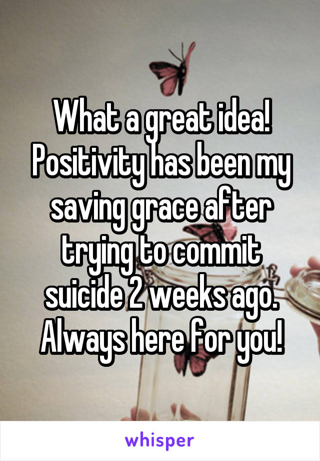 What a great idea! Positivity has been my saving grace after trying to commit suicide 2 weeks ago. Always here for you!