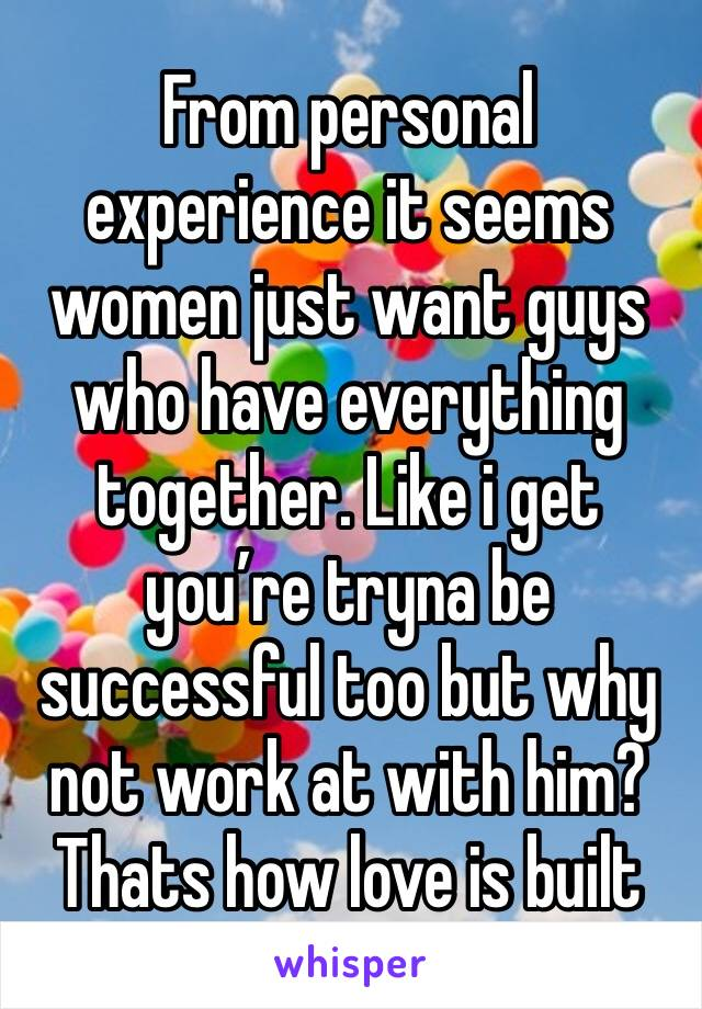 From personal experience it seems women just want guys who have everything together. Like i get you're tryna be successful too but why not work at with him? Thats how love is built
