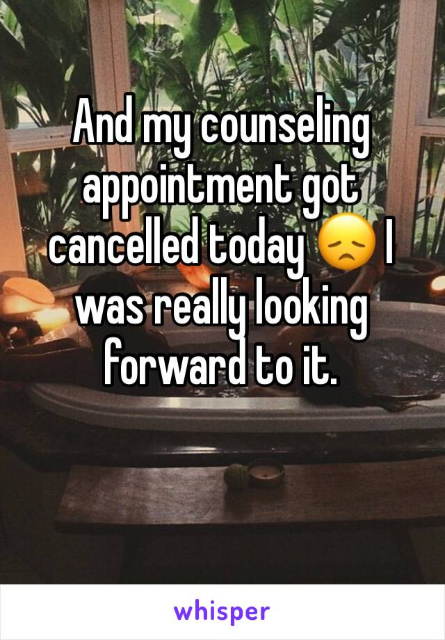 And my counseling appointment got cancelled today 😞 I was really looking forward to it.