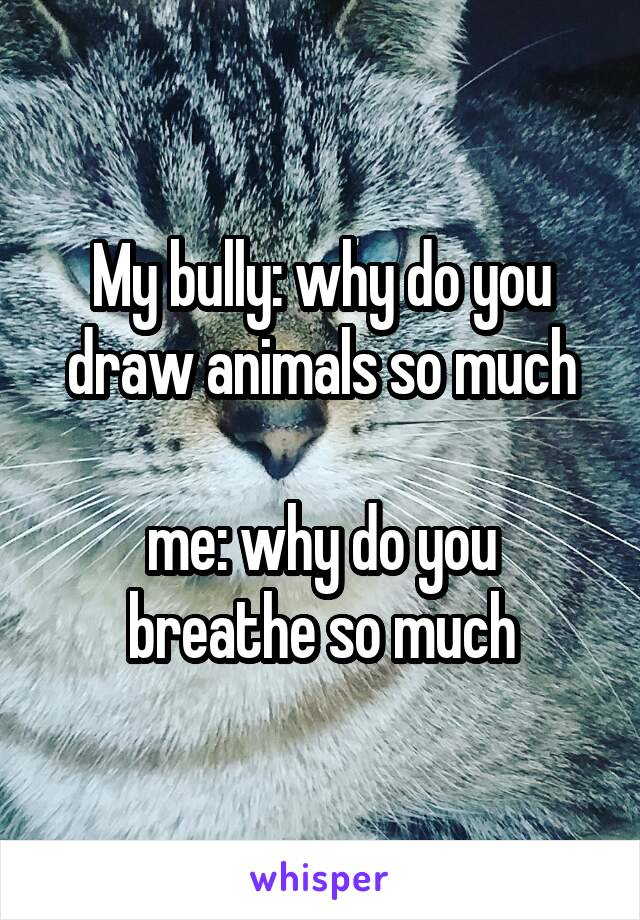 My bully: why do you draw animals so much  me: why do you breathe so much