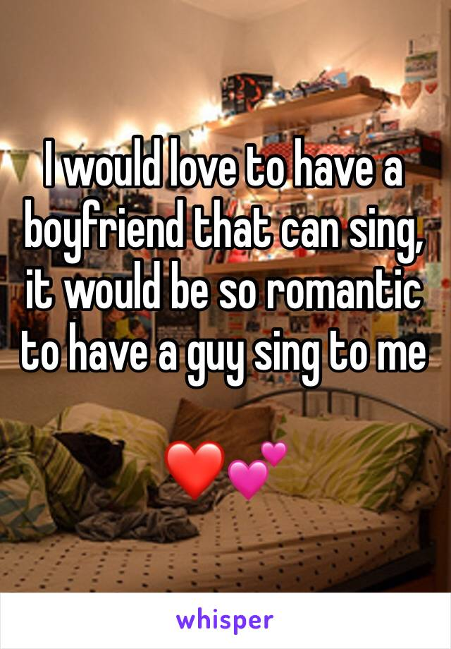 I would love to have a boyfriend that can sing, it would be so romantic to have a guy sing to me       ❤️💕