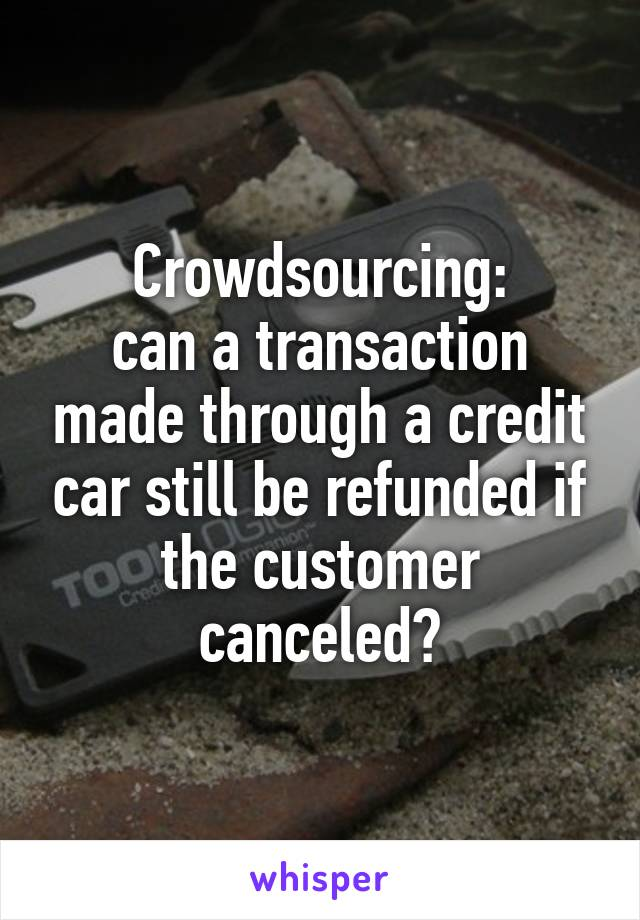 Crowdsourcing: can a transaction made through a credit car still be refunded if the customer canceled?