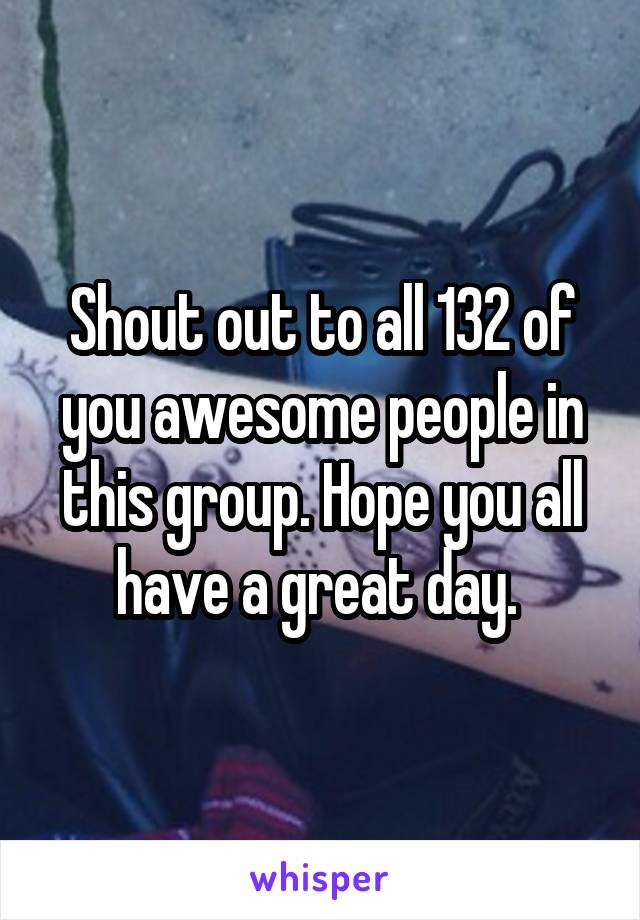 Shout out to all 132 of you awesome people in this group. Hope you all have a great day.
