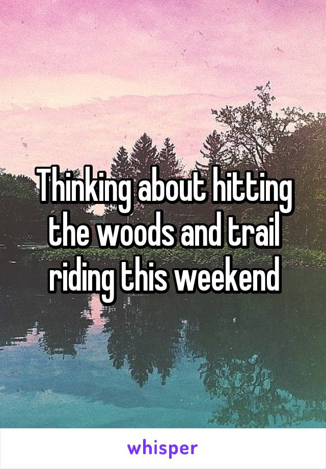 Thinking about hitting the woods and trail riding this weekend