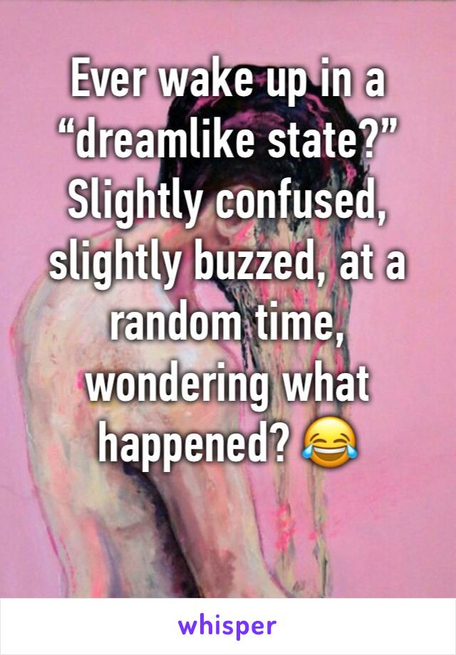 """Ever wake up in a """"dreamlike state?"""" Slightly confused, slightly buzzed, at a random time, wondering what happened? 😂"""