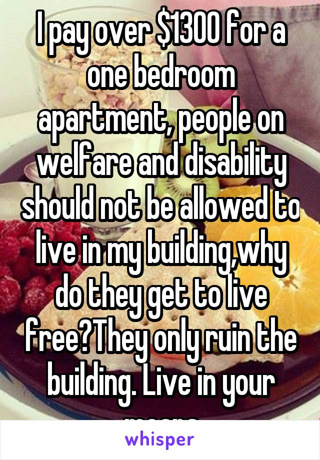 I pay over $1300 for a one bedroom apartment, people on welfare and disability should not be allowed to live in my building,why do they get to live free?They only ruin the building. Live in your means