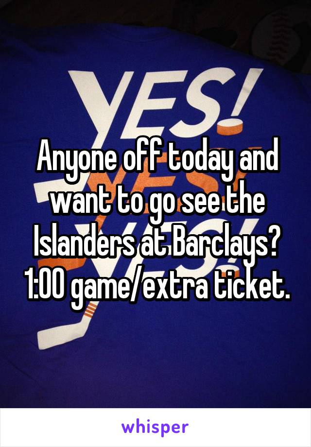Anyone off today and want to go see the Islanders at Barclays? 1:00 game/extra ticket.