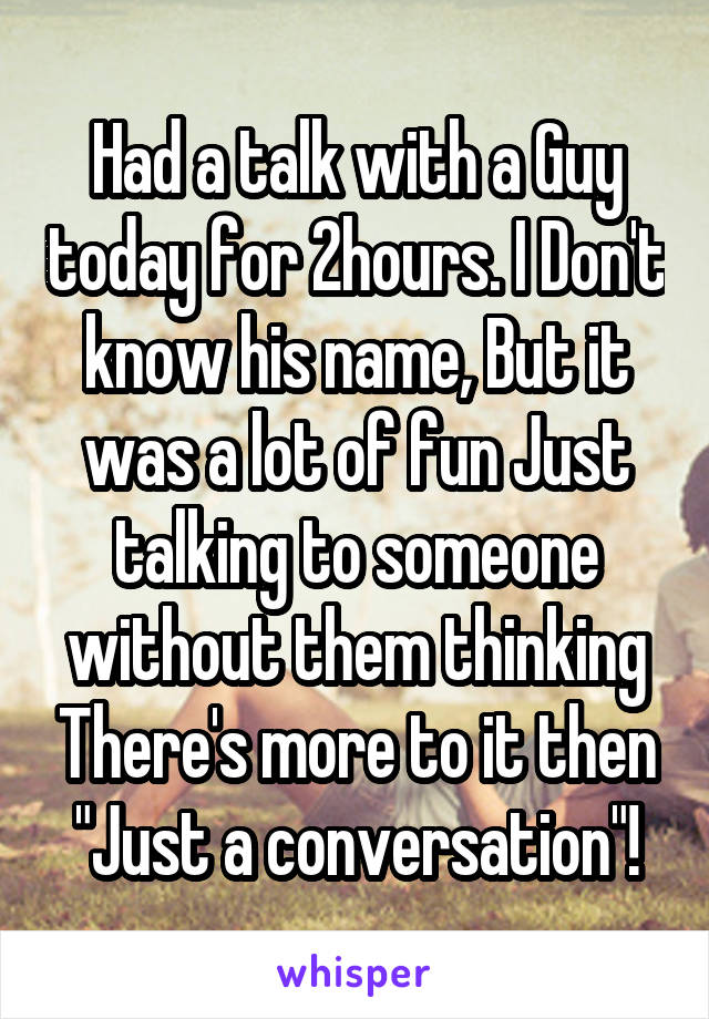 """Had a talk with a Guy today for 2hours. I Don't know his name, But it was a lot of fun Just talking to someone without them thinking There's more to it then """"Just a conversation""""!"""