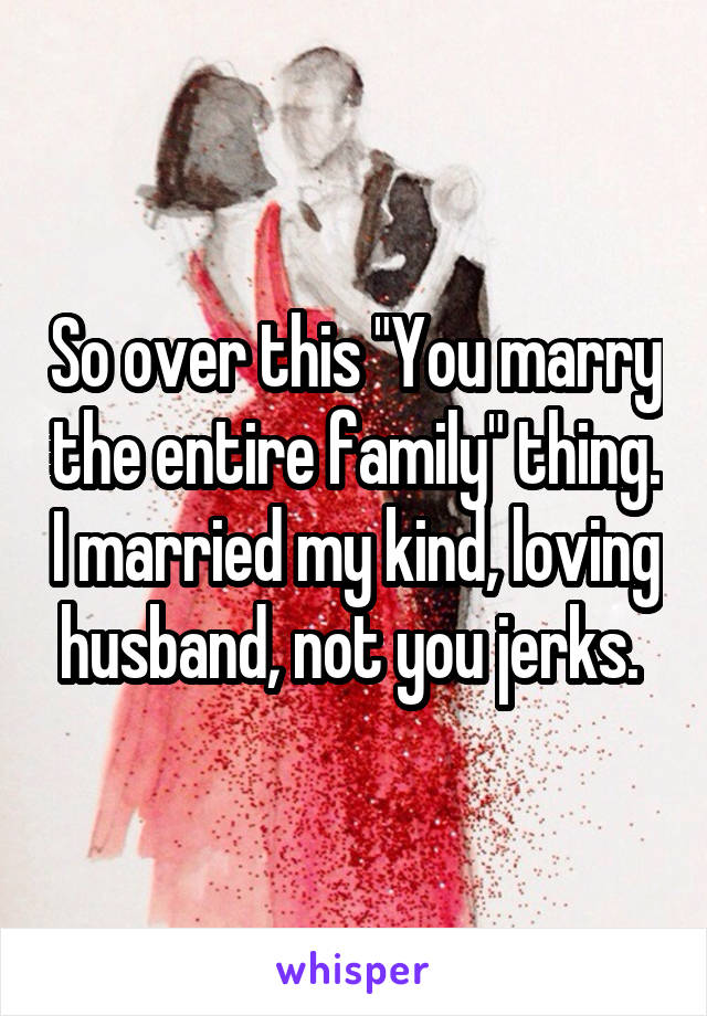 """So over this """"You marry the entire family"""" thing. I married my kind, loving husband, not you jerks."""