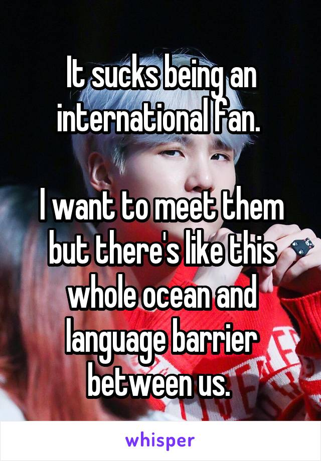 It sucks being an international fan.   I want to meet them but there's like this whole ocean and language barrier between us.