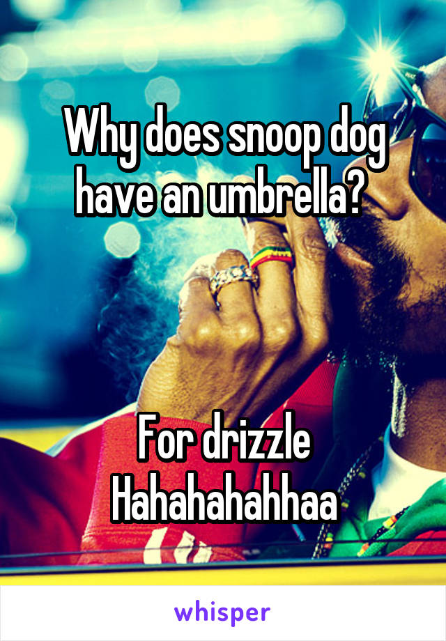 Why does snoop dog have an umbrella?     For drizzle Hahahahahhaa