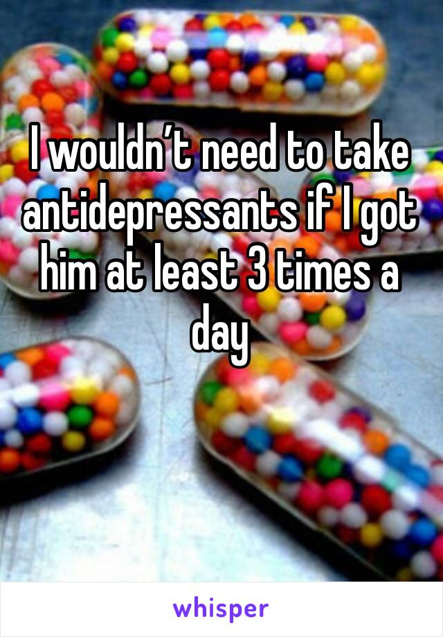 I wouldn't need to take antidepressants if I got him at least 3 times a day