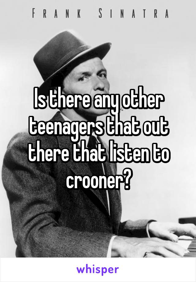 Is there any other teenagers that out there that listen to crooner?